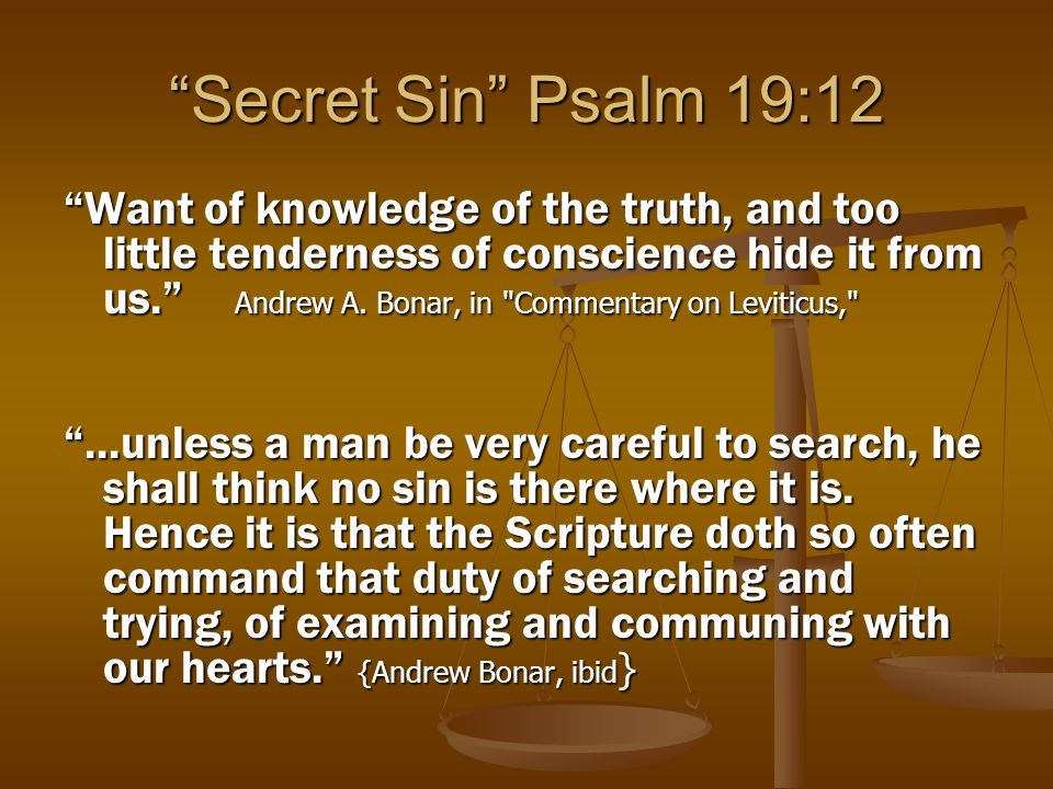 Secret Sin Psalm 19:12 If then the godly would find out their hidden lusts, know the sins they not yet know, they must more impartially judge themselves; they must take time to survey and examine themselves; they must not in an overly and slight manner, but really and industriously look up and down as they would search for thieves; and they must again and again look into this dark corner, and that dark corner of their hearts, as the woman sought for the lost groat.