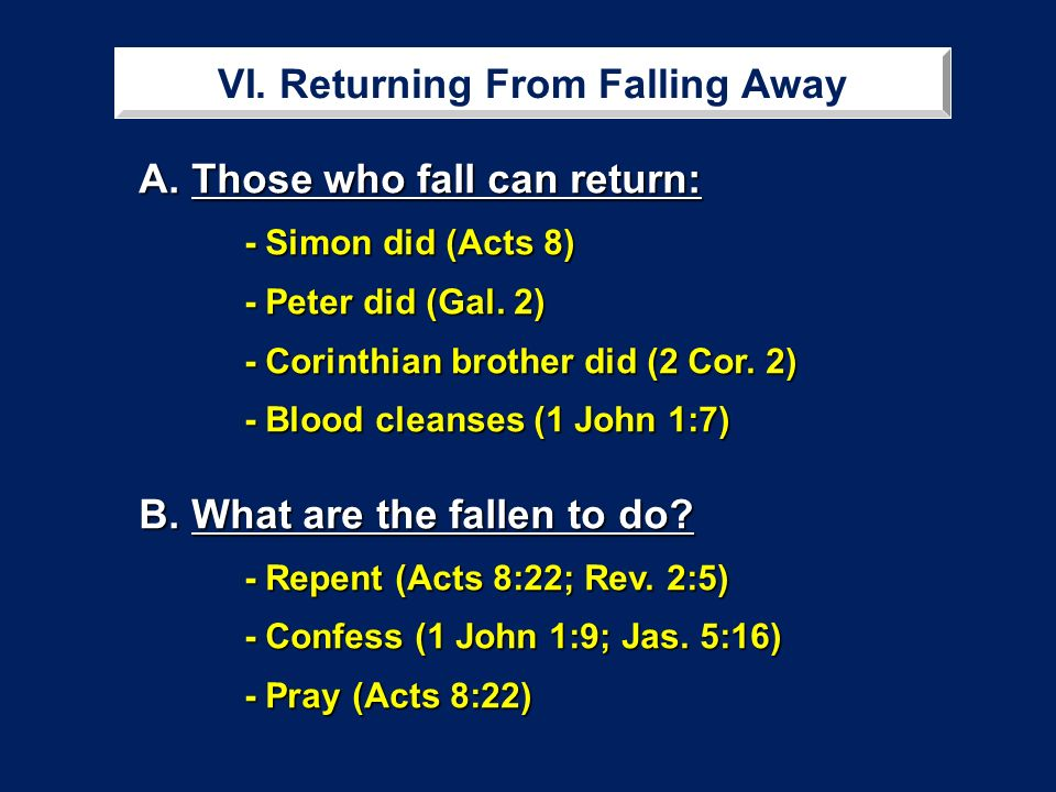 VI. Returning From Falling Away A. Those who fall can return: - Simon did (Acts 8) - Peter did (Gal. 2) - Corinthian brother did (2 Cor. 2) - Blood cl
