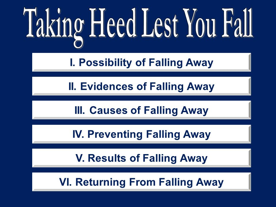 I. Possibility of Falling Away II. Evidences of Falling Away III. Causes of Falling Away IV. Preventing Falling Away V. Results of Falling Away VI. Re