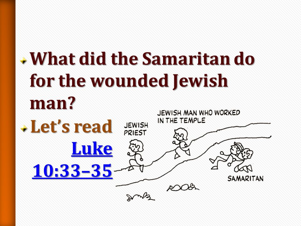 Why do you think the Jewish priest and the Levite did not help the wounded Jewish man? Lets read Luke 10:31–32 Luke 10:31–32 Luke 10:31–32