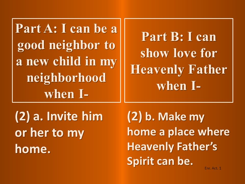(1) a. Visit his or her home. (1) b. Attend Primary and other Church meetings. Enr. Act. 1 Part B: I can show love for Heavenly Father when I- Part A: