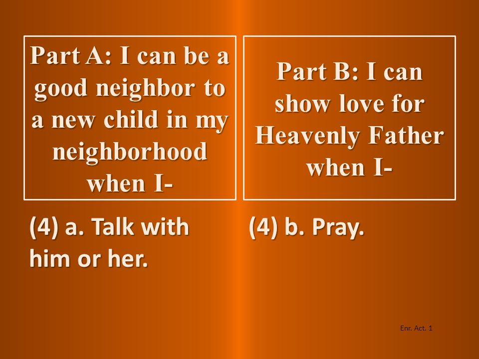 (3) a. Learn something about the child. (3) b. Read the scriptures. Enr. Act. 1 Part A: I can be a good neighbor to a new child in my neighborhood whe