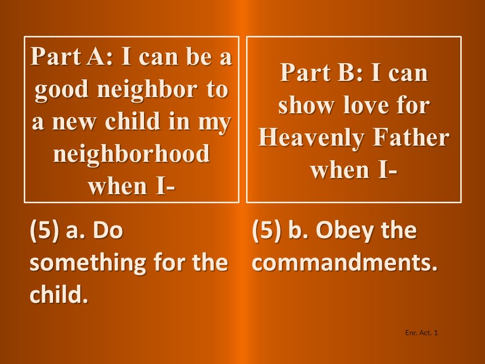 (4) a. Talk with him or her. (4) b. Pray. Enr. Act. 1 Part A: I can be a good neighbor to a new child in my neighborhood when I- Part B: I can show lo