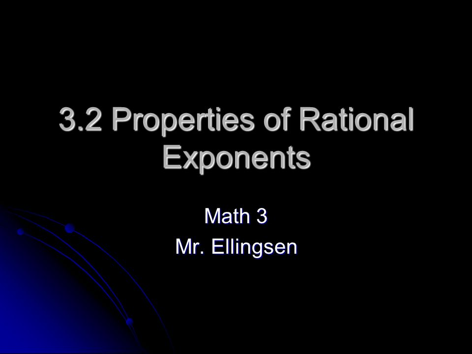 3.2 Properties of Rational Exponents Math 3 Mr. Ellingsen