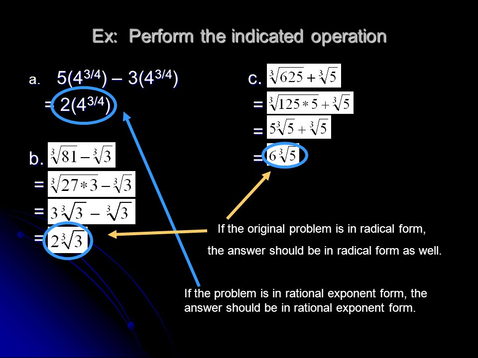 Ex: Perform the indicated operation a. 5(4 3/4 ) – 3(4 3/4 ) = 2(4 3/4 ) = 2(4 3/4 )b. = = =c. = = = If the original problem is in radical form, the a