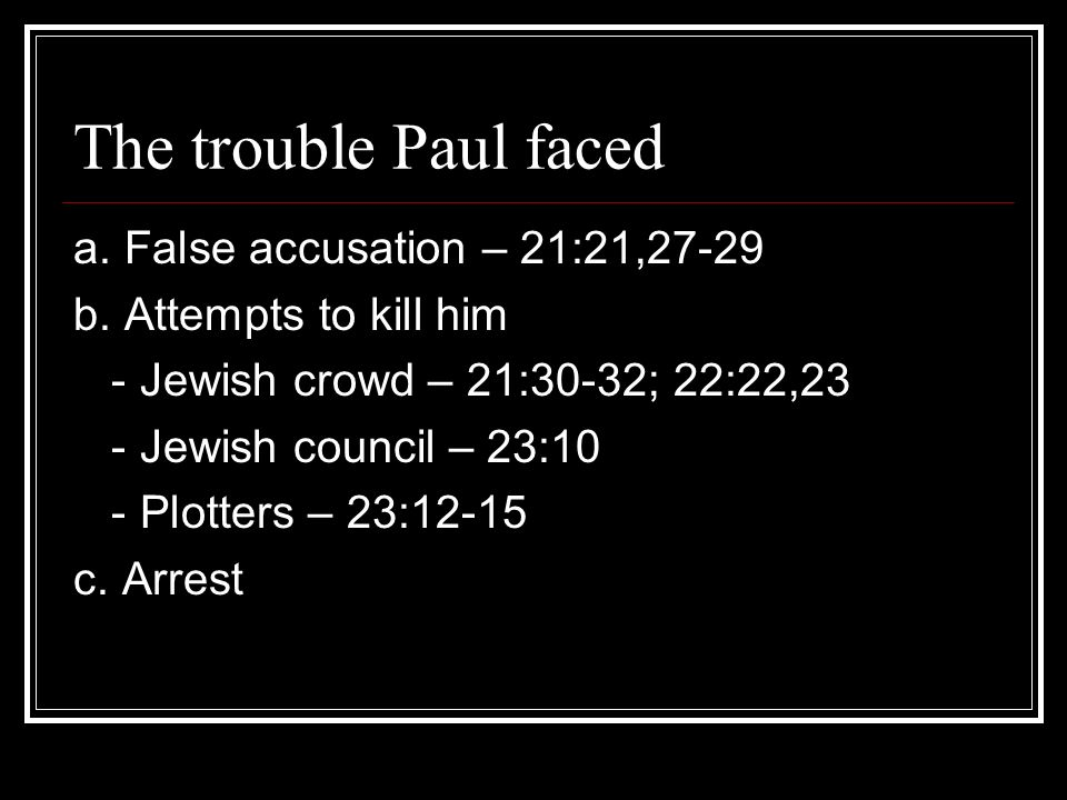 The trouble Paul faced a. False accusation – 21:21,27-29 b.