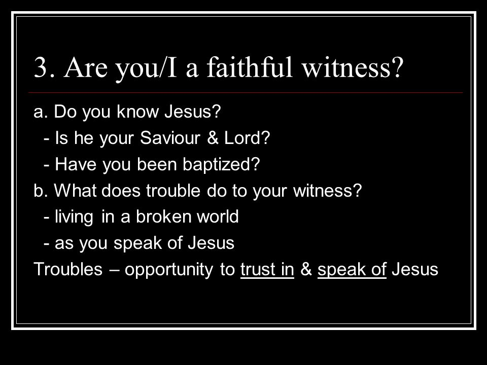 3. Are you/I a faithful witness. a. Do you know Jesus.
