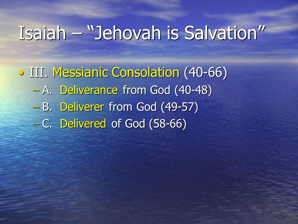 Isaiah – Jehovah is Salvation III. Messianic Consolation (40-66)III.