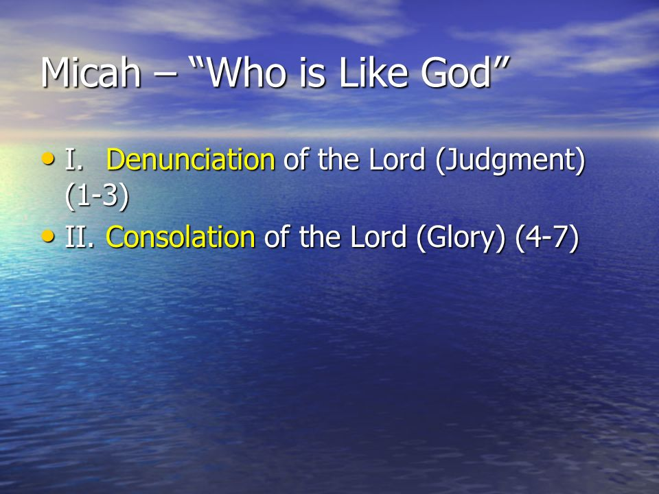 Micah – Who is Like God I.Denunciation of the Lord (Judgment) (1-3) I.Denunciation of the Lord (Judgment) (1-3) II.Consolation of the Lord (Glory) (4-7) II.Consolation of the Lord (Glory) (4-7)
