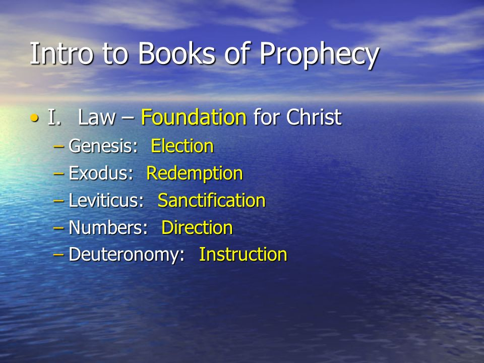Intro to Books of Prophecy I.Law – Foundation for ChristI.Law – Foundation for Christ –Genesis: Election –Exodus: Redemption –Leviticus: Sanctification –Numbers: Direction –Deuteronomy: Instruction