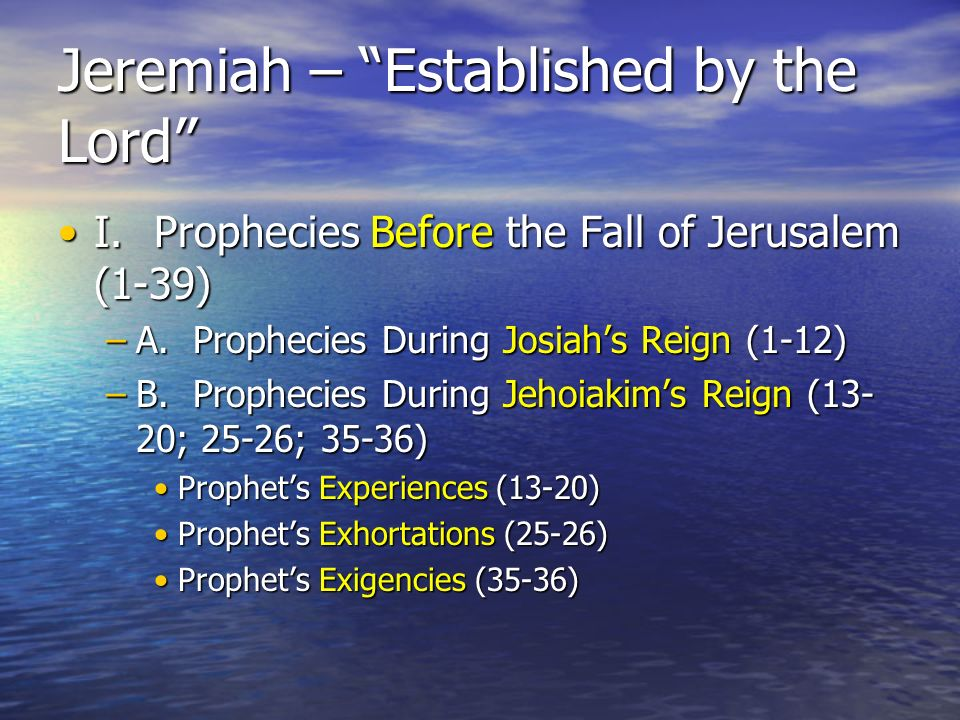 Jeremiah – Established by the Lord I.Prophecies Before the Fall of Jerusalem (1-39)I.Prophecies Before the Fall of Jerusalem (1-39) –A.