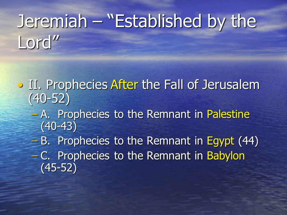 Jeremiah – Established by the Lord II.Prophecies After the Fall of Jerusalem (40-52)II.Prophecies After the Fall of Jerusalem (40-52) –A.