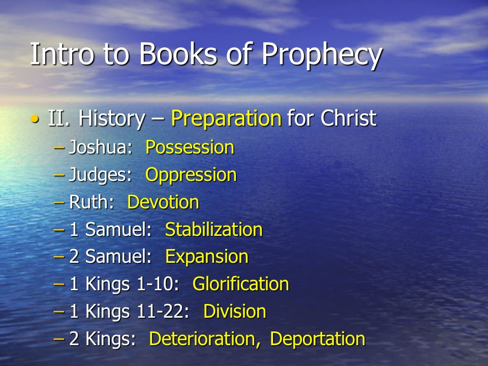 Intro to Books of Prophecy II.History – Preparation for ChristII.History – Preparation for Christ –Joshua: Possession –Judges: Oppression –Ruth: Devotion –1 Samuel: Stabilization –2 Samuel: Expansion –1 Kings 1-10: Glorification –1 Kings 11-22: Division –2 Kings: Deterioration, Deportation