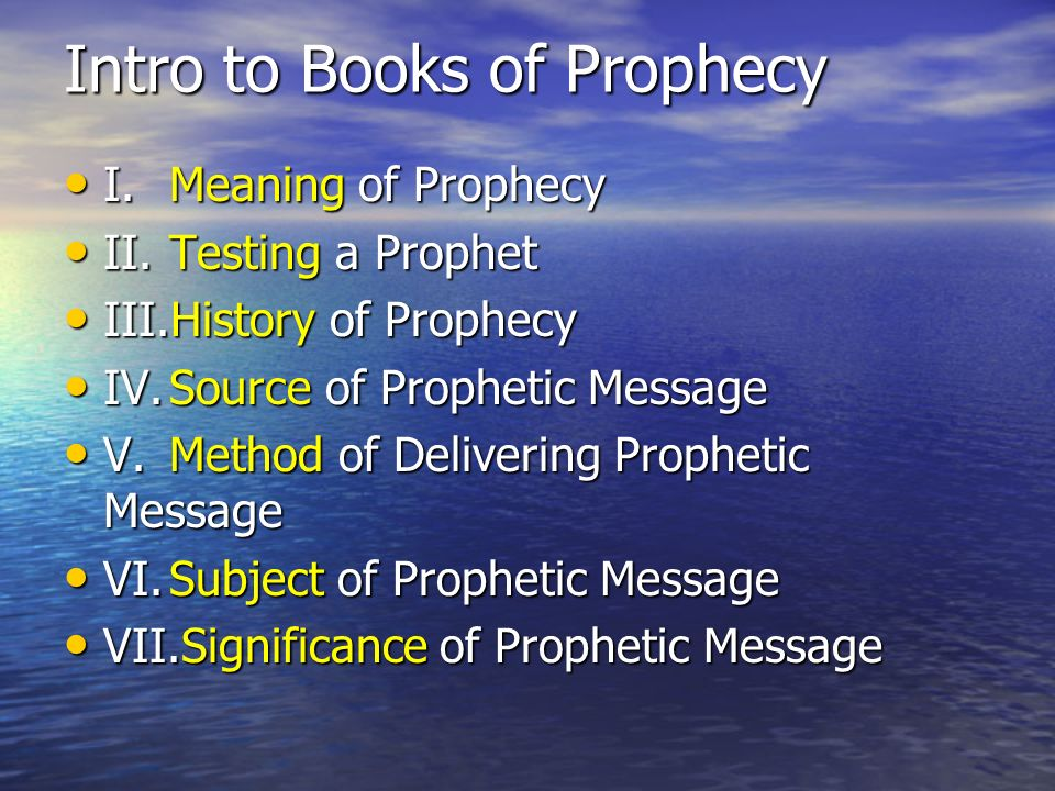 Intro to Books of Prophecy I.Meaning of Prophecy I.Meaning of Prophecy II.Testing a Prophet II.Testing a Prophet III.History of Prophecy III.History of Prophecy IV.Source of Prophetic Message IV.Source of Prophetic Message V.Method of Delivering Prophetic Message V.Method of Delivering Prophetic Message VI.Subject of Prophetic Message VI.Subject of Prophetic Message VII.Significance of Prophetic Message VII.Significance of Prophetic Message