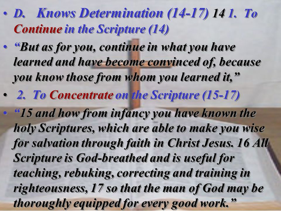 D. Knows Determination (14-17) 14 1. To Continue in the Scripture (14) But as for you, continue in what you have learned and have become convinced of,