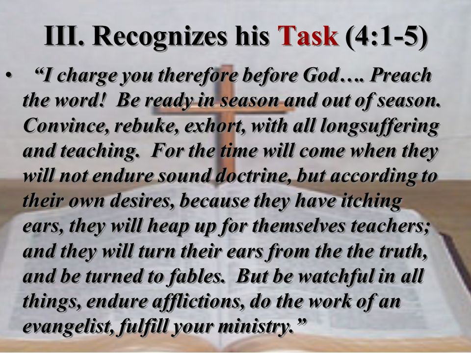 I charge you therefore before God…. Preach the word! Be ready in season and out of season. Convince, rebuke, exhort, with all longsuffering and teachi