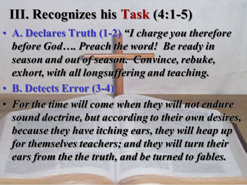 A. Declares Truth (1-2) I charge you therefore before God…. Preach the word! Be ready in season and out of season. Convince, rebuke, exhort, with all