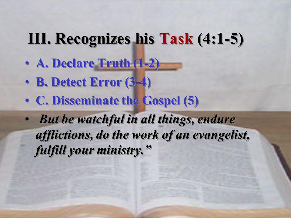 A. Declare Truth (1-2) B. Detect Error (3-4) C. Disseminate the Gospel (5) But be watchful in all things, endure afflictions, do the work of an evange