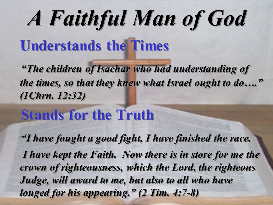 A Faithful Man of God Understands the Times The children of Isachar who had understanding of the times, so that they knew what Israel ought to do…. (1