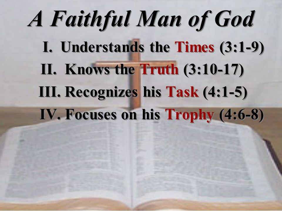A Faithful Man of God I. Understands the Times (3:1-9) II. Knows the Truth (3:10-17) III. Recognizes his Task (4:1-5) IV. Focuses on his Trophy (4:6-8