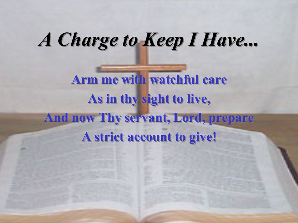 A Charge to Keep I Have... Arm me with watchful care As in thy sight to live, And now Thy servant, Lord, prepare A strict account to give! Arm me with