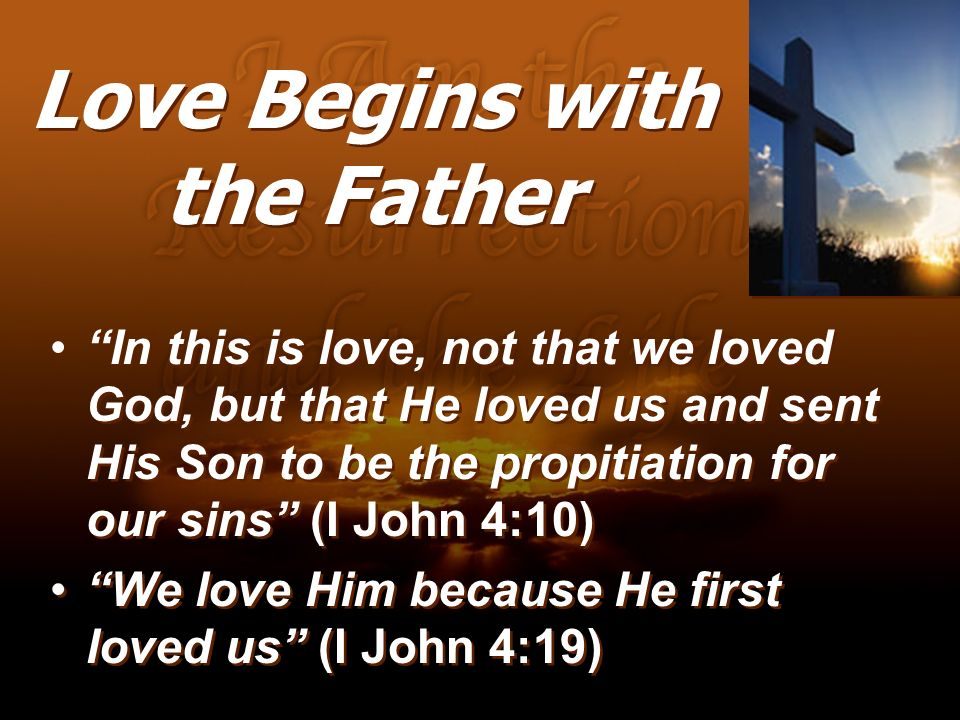 Love Begins with the Father In this is love, not that we loved God, but that He loved us and sent His Son to be the propitiation for our sins (I John