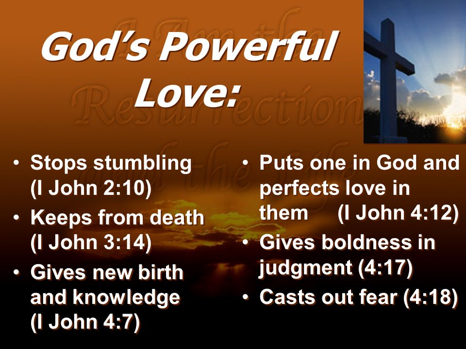 Gods Powerful Love: Stops stumbling (I John 2:10) Keeps from death (I John 3:14) Gives new birth and knowledge (I John 4:7) Stops stumbling (I John 2: