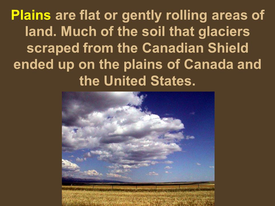 Plains are flat or gently rolling areas of land. Much of the soil that glaciers scraped from the Canadian Shield ended up on the plains of Canada and