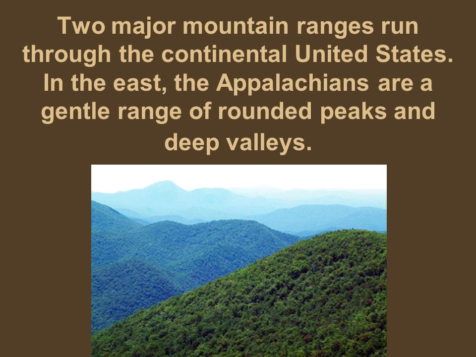 Two major mountain ranges run through the continental United States. In the east, the Appalachians are a gentle range of rounded peaks and deep valley