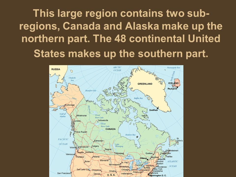 This large region contains two sub- regions, Canada and Alaska make up the northern part. The 48 continental United States makes up the southern part.