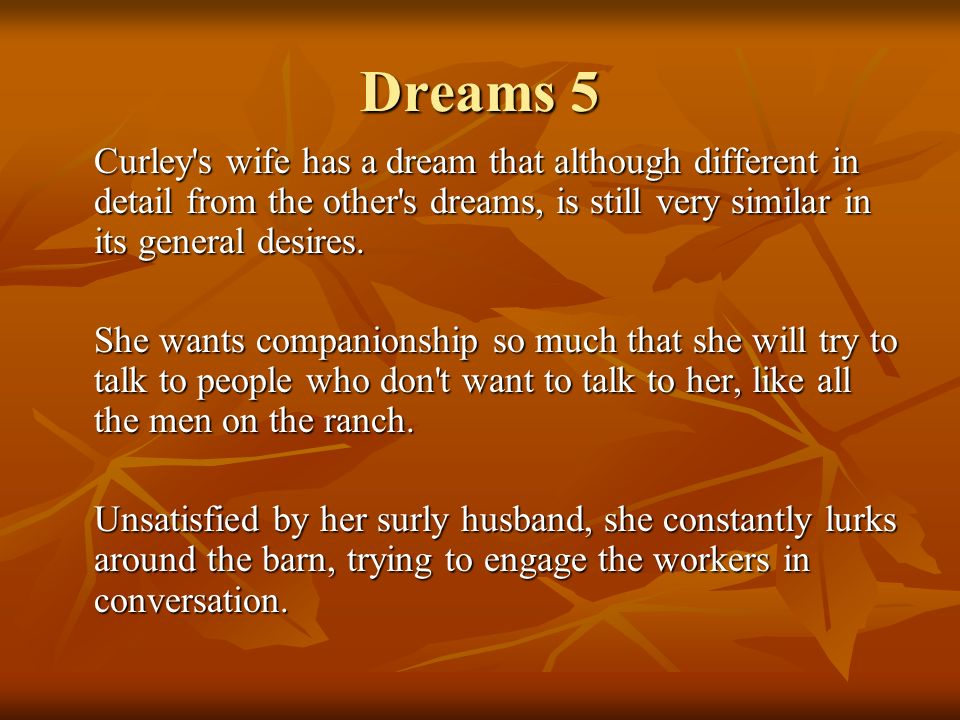 Dreams 5 Curley's wife has a dream that although different in detail from the other's dreams, is still very similar in its general desires. She wants