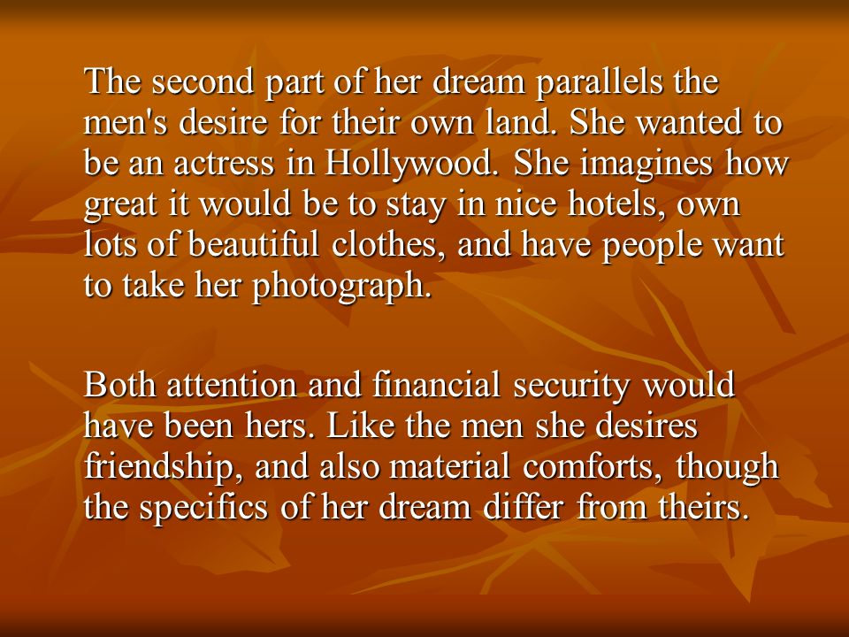 The second part of her dream parallels the men's desire for their own land. She wanted to be an actress in Hollywood. She imagines how great it would