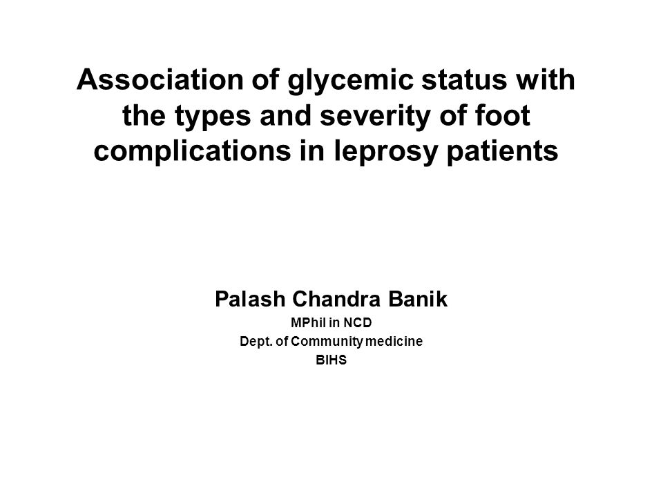 Association of glycemic status with the types and severity of foot complications in leprosy patients Palash Chandra Banik MPhil in NCD Dept.