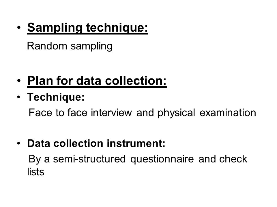 . Sampling technique: Random sampling Plan for data collection: Technique: Face to face interview and physical examination Data collection instrument: By a semi-structured questionnaire and check lists