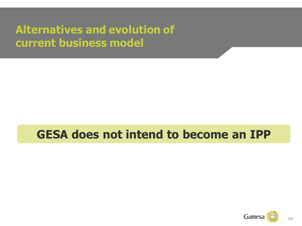 16 Alternatives and evolution of current business model GESA does not intend to become an IPP