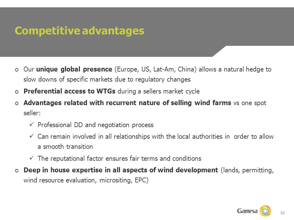 21 oOur unique global presence (Europe, US, Lat-Am, China) allows a natural hedge to slow downs of specific markets due to regulatory changes oPreferential access to WTGs during a sellers market cycle oAdvantages related with recurrent nature of selling wind farms vs one spot seller: Professional DD and negotiation process Can remain involved in all relationships with the local authorities in order to allow a smooth transition The reputational factor ensures fair terms and conditions oDeep in house expertise in all aspects of wind development (lands, permitting, wind resource evaluation, micrositing, EPC) Competitive advantages