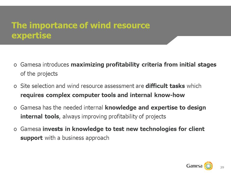 29 The importance of wind resource expertise oGamesa introduces maximizing profitability criteria from initial stages of the projects oSite selection and wind resource assessment are difficult tasks which requires complex computer tools and internal know-how oGamesa has the needed internal knowledge and expertise to design internal tools, always improving profitability of projects oGamesa invests in knowledge to test new technologies for client support with a business approach