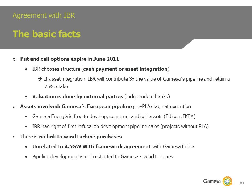 61 Agreement with IBR The basic facts oPut and call options expire in June 2011 IBR chooses structure (cash payment or asset integration) If asset integration, IBR will contribute 3x the value of Gamesa´s pipeline and retain a 75% stake Valuation is done by external parties (independent banks) oAssets involved: Gamesa´s European pipeline pre-PLA stage at execution Gamesa Energía is free to develop, construct and sell assets (Edison, IKEA) IBR has right of first refusal on development pipeline sales (projects without PLA) oThere is no link to wind turbine purchases Unrelated to 4.5GW WTG framework agreement with Gamesa Eolica Pipeline development is not restricted to Gamesa´s wind turbines