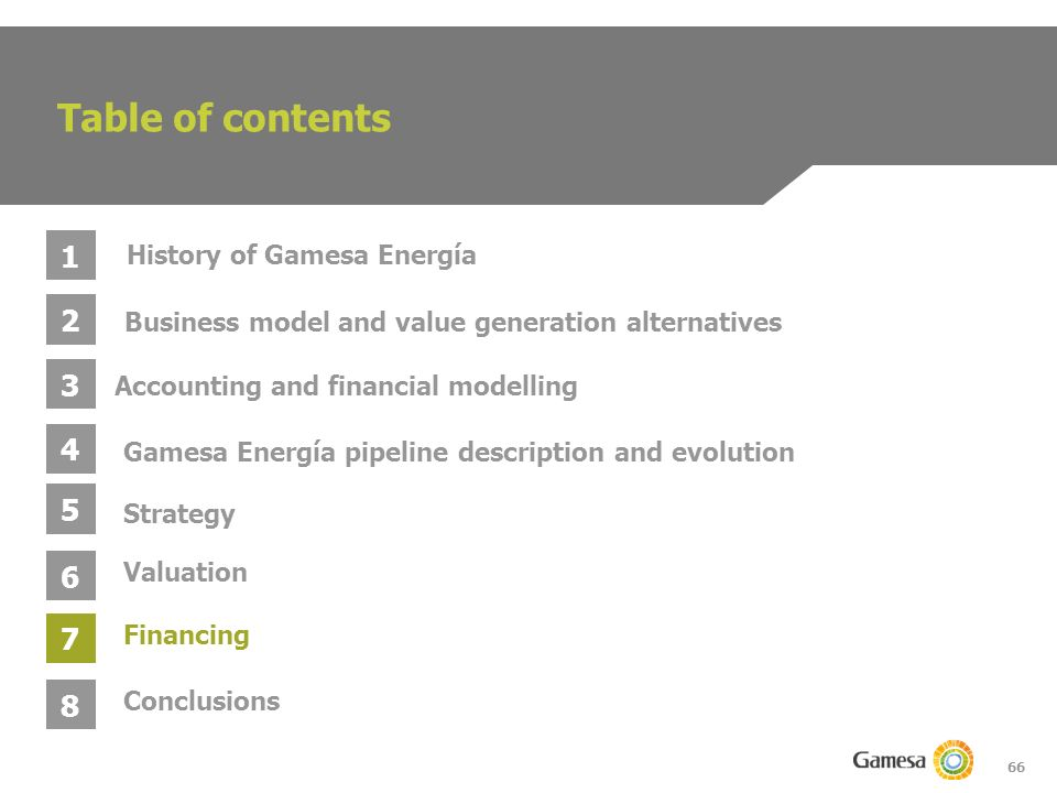 66 Table of contents 1 2 3 4 Business model and value generation alternatives Gamesa Energía pipeline description and evolution Accounting and financial modelling History of Gamesa Energía 5 6 Strategy Valuation 7 Conclusions 8 Financing