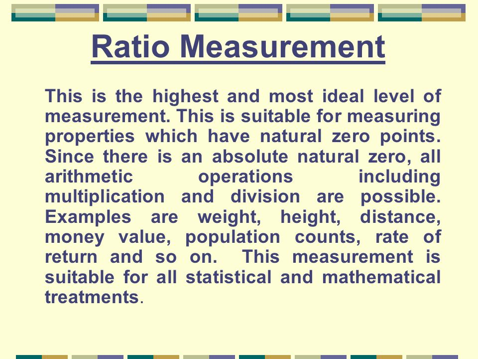 Ratio Measurement This is the highest and most ideal level of measurement. This is suitable for measuring properties which have natural zero points. S