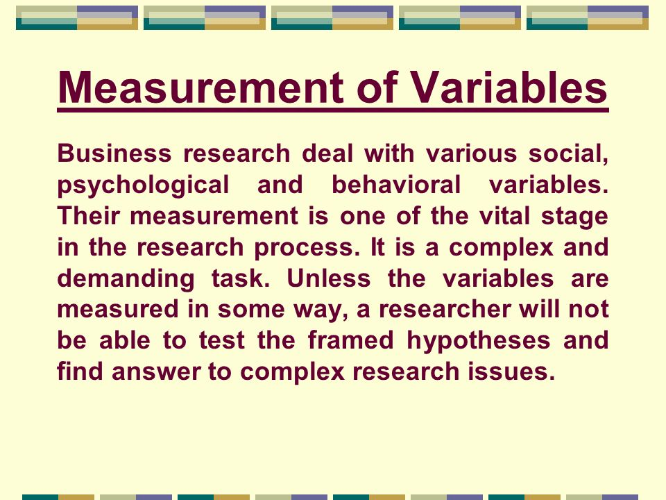Measurement of Variables Business research deal with various social, psychological and behavioral variables. Their measurement is one of the vital sta
