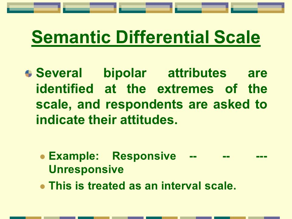 Semantic Differential Scale Several bipolar attributes are identified at the extremes of the scale, and respondents are asked to indicate their attitu