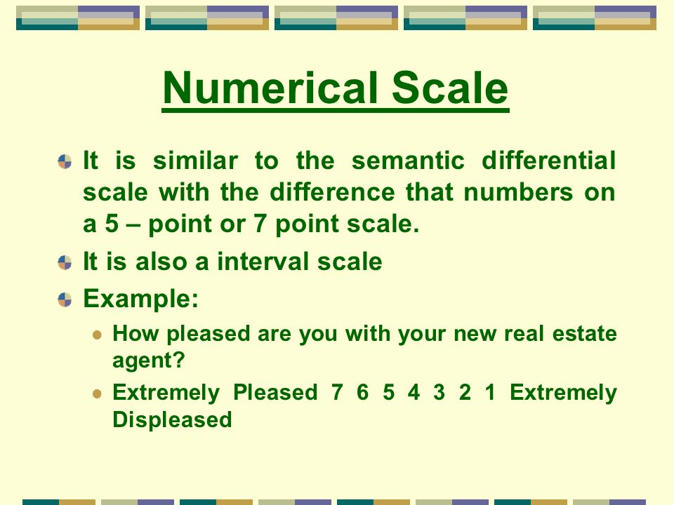 Numerical Scale It is similar to the semantic differential scale with the difference that numbers on a 5 – point or 7 point scale. It is also a interv