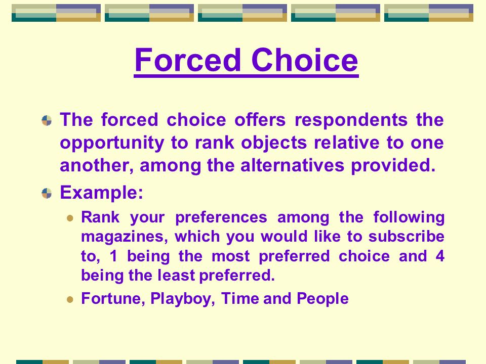 Forced Choice The forced choice offers respondents the opportunity to rank objects relative to one another, among the alternatives provided. Example: