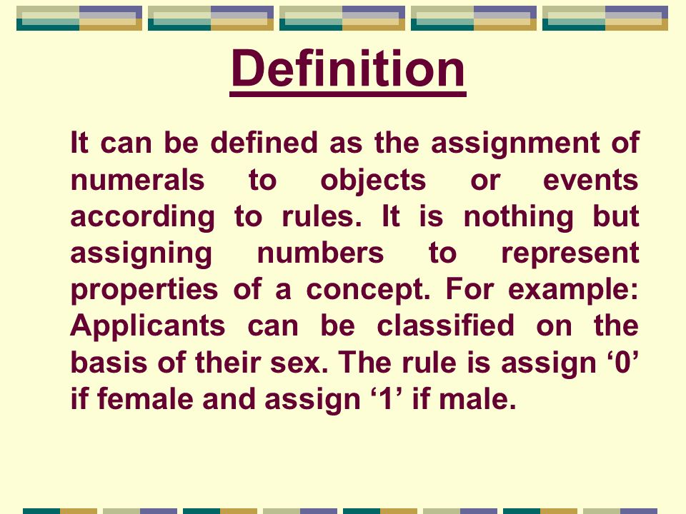 Definition It can be defined as the assignment of numerals to objects or events according to rules. It is nothing but assigning numbers to represent p