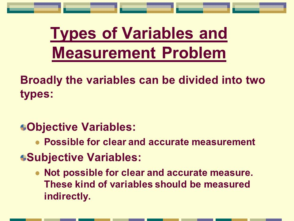 Types of Variables and Measurement Problem Broadly the variables can be divided into two types: Objective Variables: Possible for clear and accurate m