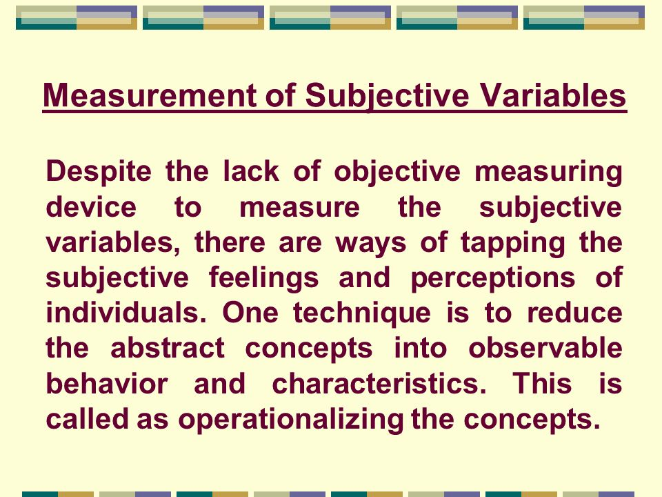 Measurement of Subjective Variables Despite the lack of objective measuring device to measure the subjective variables, there are ways of tapping the