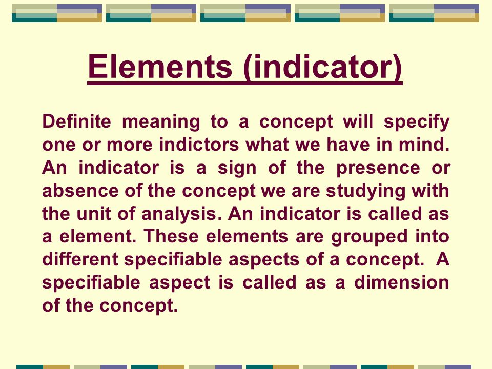 Elements (indicator) Definite meaning to a concept will specify one or more indictors what we have in mind. An indicator is a sign of the presence or