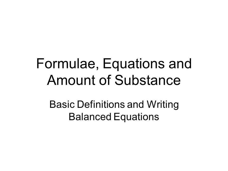 Formulae, Equations and Amount of Substance Basic Definitions and Writing Balanced Equations