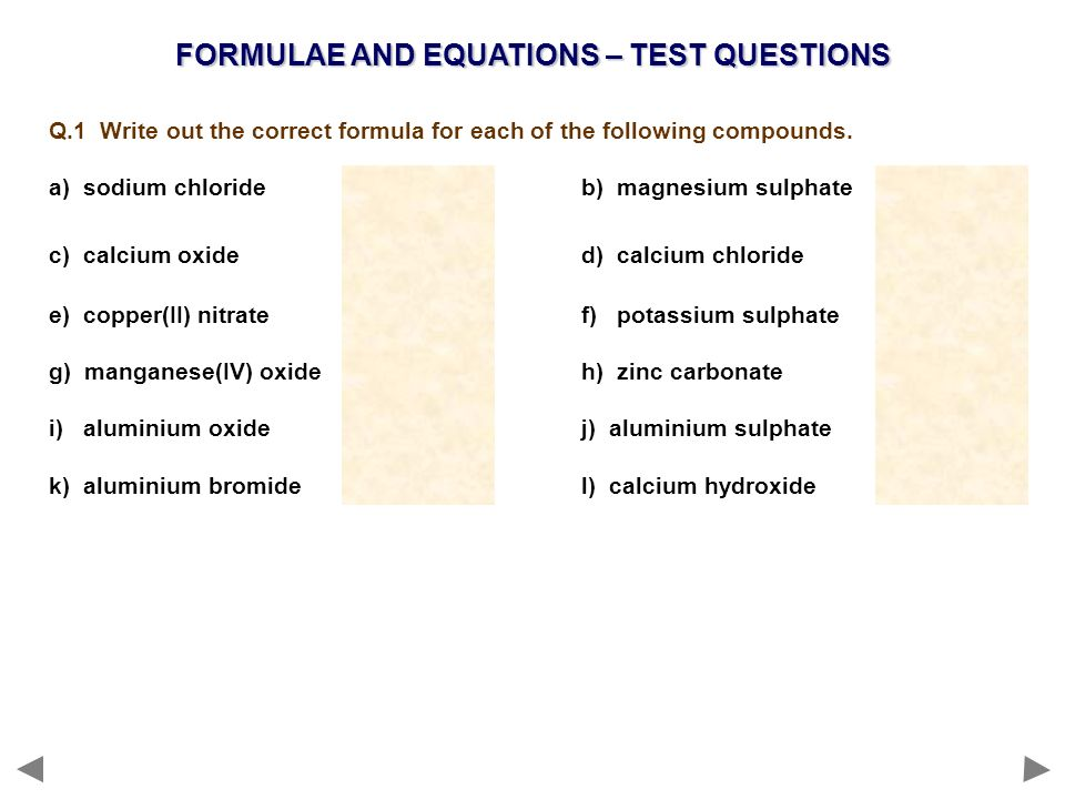 FORMULAE AND EQUATIONS – TEST QUESTIONS Q.1 Write out the correct formula for each of the following compounds. a) sodium chlorideNaC l b) magnesium su